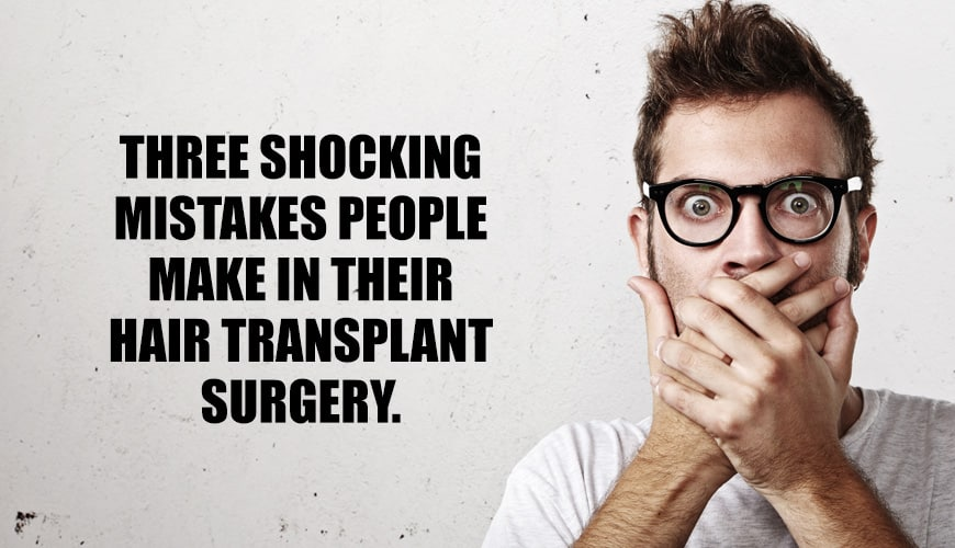 Three Shocking Mistakes People Make in Their Hair Transplant Surgery