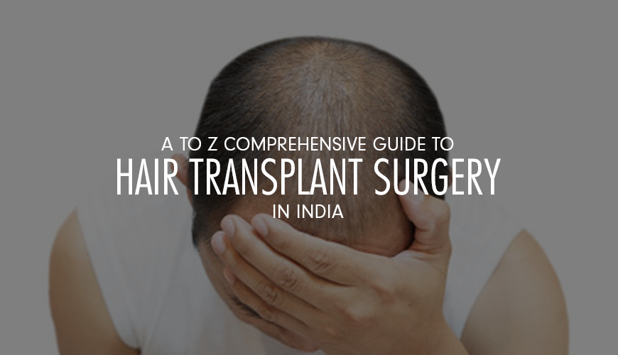 A to Z comprehensive guide to hair transplant surgery in India